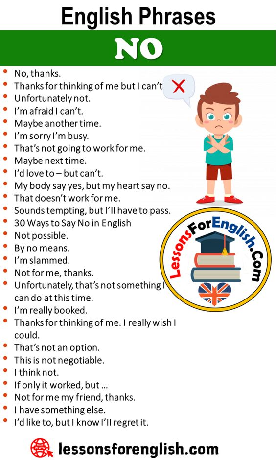 Speaking Tips, English Phrases – NO No, thanks. Thanks for thinking of me but I can't Unfortunately not. I'm afraid I can't. Maybe another time. I'm sorry I'm busy. That's not going to work for me. Maybe next time. I'd love to – but can't. My body say yes, but my heart say no. That doesn't work for me. Sounds tempting, but I'II have to pass. 30 Ways to Say No in English Not possible. By no means. I'm slammed. Not for me, thanks. Unfortunately, that's not something I can do at this time. I'm