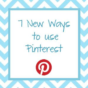 7 New Ways To Use Pinterest....A bunch of good hints for Pinterest newbies