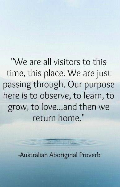 """We are all visitors to this time, this place. We are just passing through. Our purpose here is to observe, to learn, to grow, to love ... and then we return home."" - Australian aboriginal proverb:"