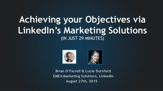 Brian O'Farrell & Lucie Durnford EMEA Marketing Solutions, LinkedIn August 27th, 2015 Achieving your Objectives via Linked...