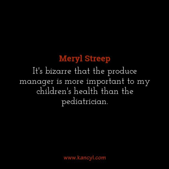 """It's bizarre that the produce manager is more important to my children's health than the pediatrician."", Meryl Streep"