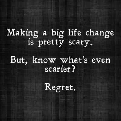 Making a big life change is scary.  Regret is scarier.  Exactly.