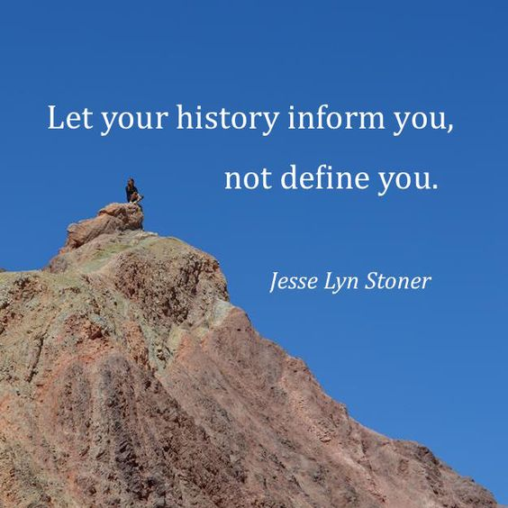 """""""Let your history inform you, not define you."""" - Jesse Lyn Stoner"""