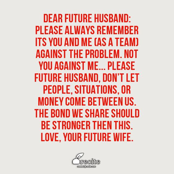 Dear Future Husband: Please always remember its YOU and ME (as a TEAM) against the problem. not YOU against ME... Please Future Husband, don't let people, situations, or money come between us. The bond we share should be stronger then this. Love, Your Future Wife. - Quote From Recite.com #RECITE #QUOTE