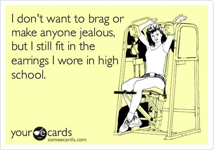 I+don't+want+to+brag+or+make+anyone+jealous,+but+I+still+fit+in+the+earrings+I+wore+in+high+school.