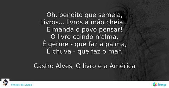 Oh, bendito que semeia, Livros... livros à mão cheia... E manda o povo pensar! O livro caindo n'alma, É germe - que faz a palma, É chuva - que faz o mar.  Castro Alves, O livro e a América #Castro Alves #avidaearte