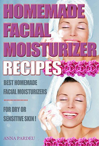 awesome Best Homemade Facial Moisturizer Recipes For Dry Or Sensitive Skin: Natural Ingredients for Skin Care in Beauty