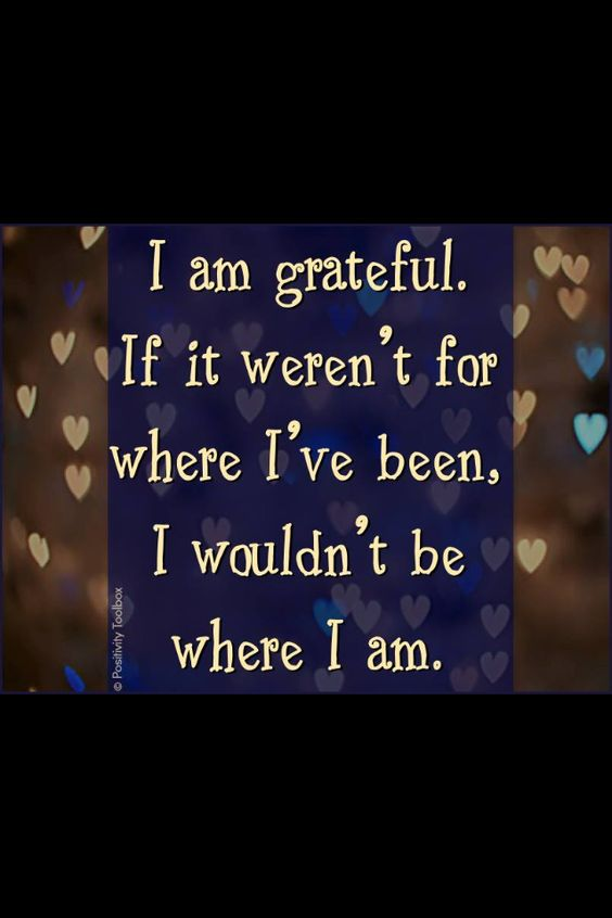 I am grateful If not weren't for where I have been  I wouldn't be where I am