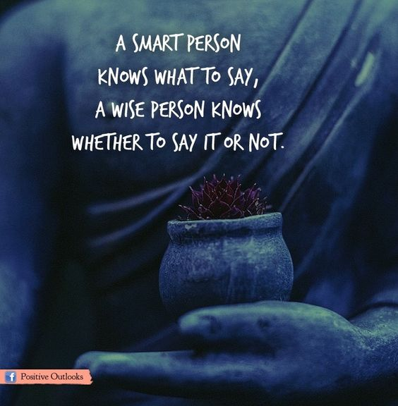A smart person knows what to say, A wise person knows whether to say it or not.