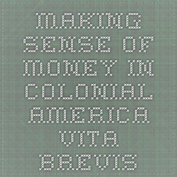 Making Sense of Money in Colonial America - Vita Brevis