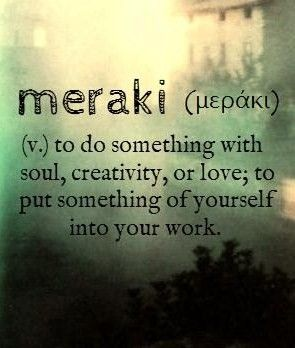 meraki [Greek μεράκι] ~ (v.) to do something with soul, creativity, or love; to put something of yourself into your work.