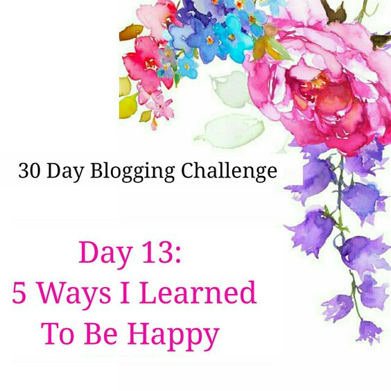 Blogging Challenge Day 13 | 5 Ways I Learned To Be Happy (No Matter The Circumstances)