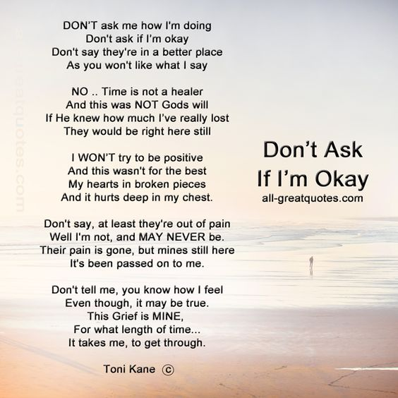 DON'T ask me how I'm doing Don't ask if I'm okay Don't say they're in a better place, as you won't like what I say NO .. Time is not a healer and this was NOT Gods will, If He knew how much I've really lost, they would be right here still. I WON'T try to be positive And this wasn't for the best My hearts in broken pieces And it hurts deep in my chest. Don't say, at least they're out of pain Well I'm not, and MAY NEVER be. Their pain is gone, but mines still here It's been passed on to me. ...