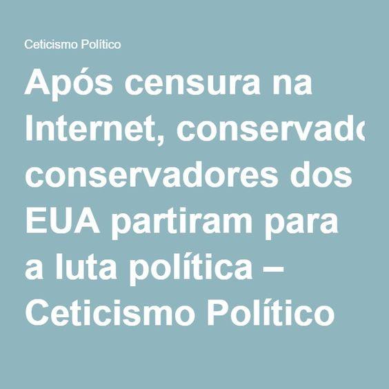 Após censura na Internet, conservadores dos EUA partiram para a luta política – Ceticismo Político
