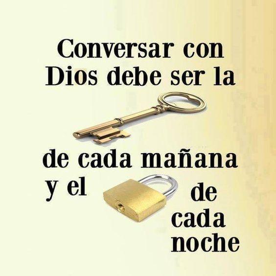 Conversar con Dios debe ser la llave de cada mañana y el candado de cada noche.