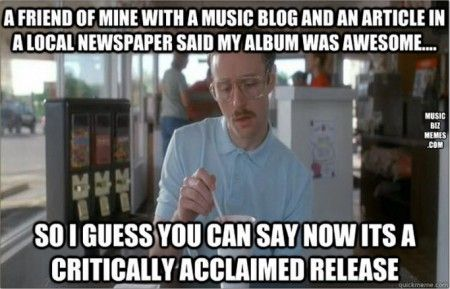 #MusicIndustryMemes - Critically acclaimed and all those other hype terms that are used for much larger scale is only making you come off like an assnozzle.     Work the descriptors and the terminology around the truth with a solid marketing base. While it might impress a few friends and fans, the industry is going to see and call you on bullshit very fast. - http://musicbizmemes.com/