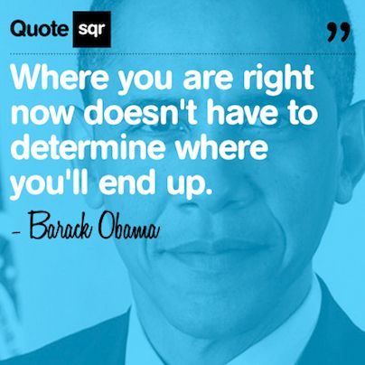 Where you are right now doesn't have to determine where you'll end up. - Barack Obama #quotesqr #quotes #motivationalquotes