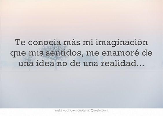 Te conocía más mi imaginación que mis sentidos, me enamoré de una idea no de una realidad...