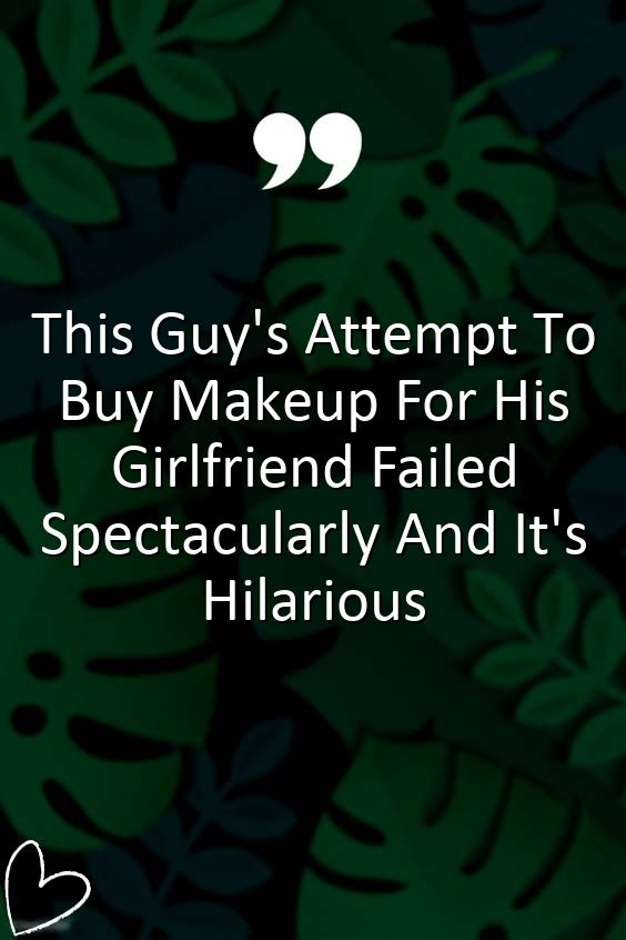This Guy S Attempt To Buy Makeup For His Girlfriend Failed Spectacularly And It S Hilarious Relationship Talk Relationship Facts Relationship Quotes