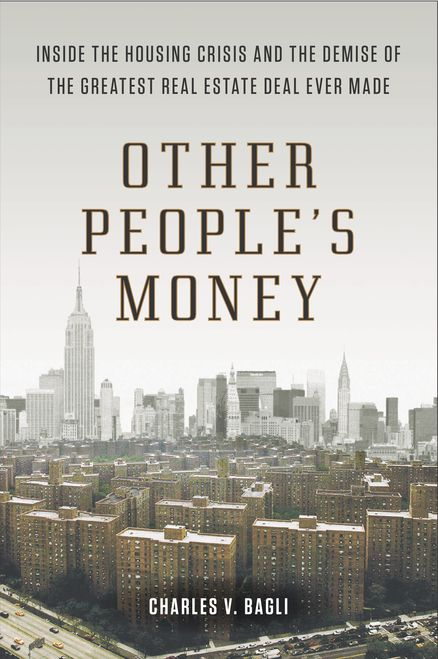 OTHER PEOPLE'S MONEY: Inside the Housing Crisis and the Demise of the Greatest Real Estate Deal Ever Made by Charles V. Bagli