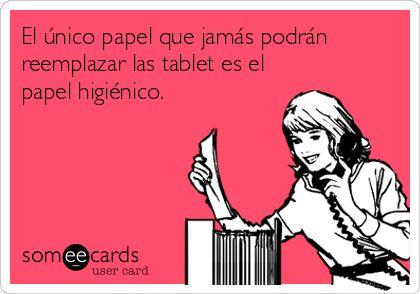 El único papel que jamás podrán reemplazar las tablet es el papel higiénico.