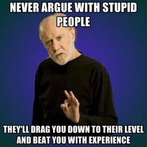 George Carlin: Never argue with stupid people. They'll drag u down, beat u with experience.