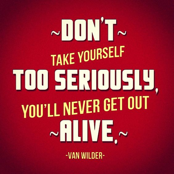 Quotes About Taking Life Too Seriously: Don't Take Yourself Too Seriously, You'll Never Get Out