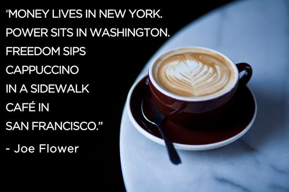 """""""Money lives in New York. Power sits in Washington. Freedom sips cappuccino in a sidewalk cafe in San Francisco."""""""