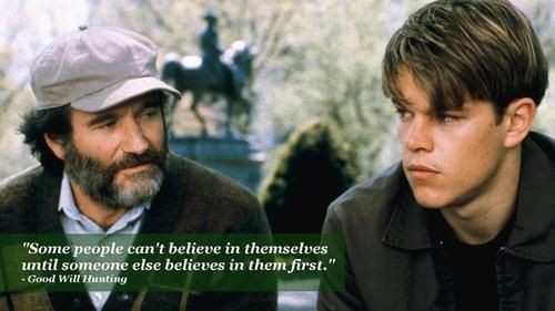 """""""Some people can't believe in themselves until someone else believes in them first."""" - Good Will Hunting #movies #quotes"""