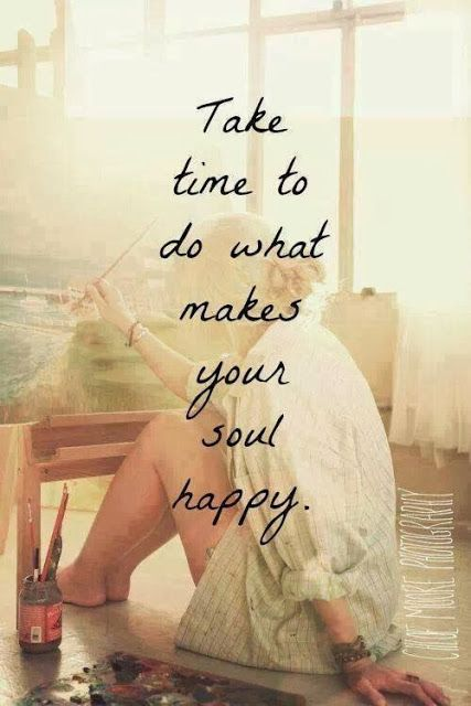 Take time to do what makes your soul happy | Anonymous ART of Revolution | Words To Live By