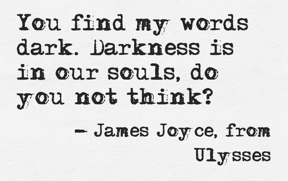 """""""Darkness is in our souls, do you not think?"""" -Ulysses, James Joyce"""