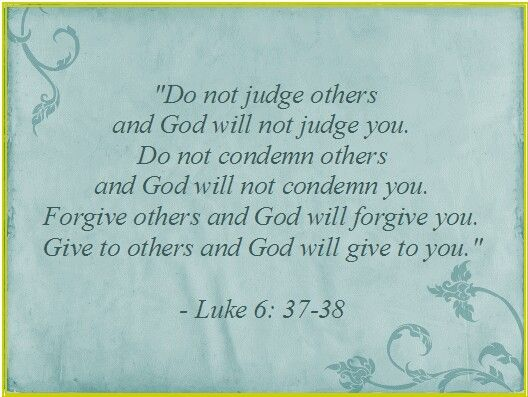 Luke 6: 37-38. Love this scripture. It reminds me that God has FORGIVEN me for sooo much and I do not dare deny anyone forgiveness for what they may have done. God is LOVE.