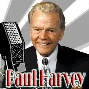 Paul Harvey 1918 -2009 American radio broadcaster. Best known for The Rest of the Story. I first heard him on the Armed Forces network while in Vietnam in 1972. I found his social commentary was always fair and hopeful for the future and certainly prophetic in nature. He was folksy and spoke with a timbre of authoritative research.