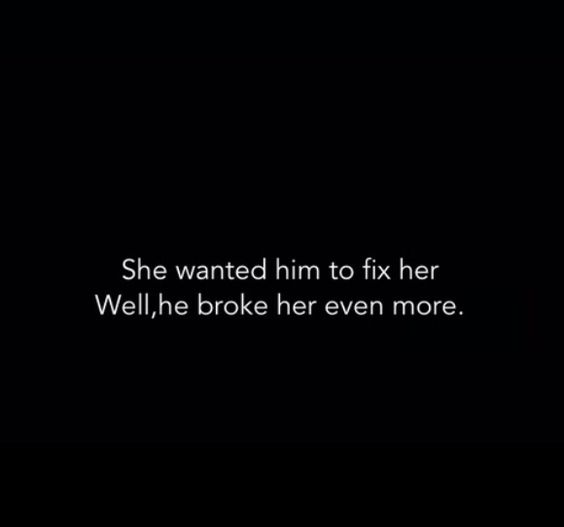 I didn't want him to fix me, I wanted him to stand by my side while I fixed myself. But instead he broke me beyond repair.