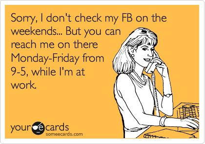 Sorry, I don't check my FB on the weekends... But you can reach me on there Monday-Friday from 9-5, while I'm at work.