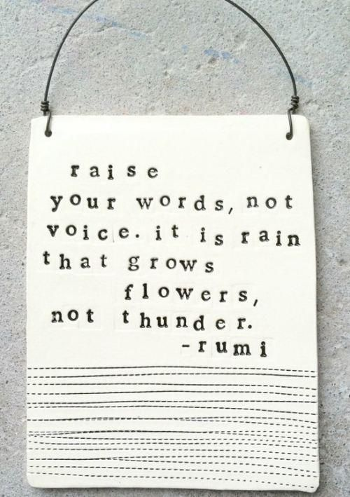 Rumi: Raise your words, not your voice ...