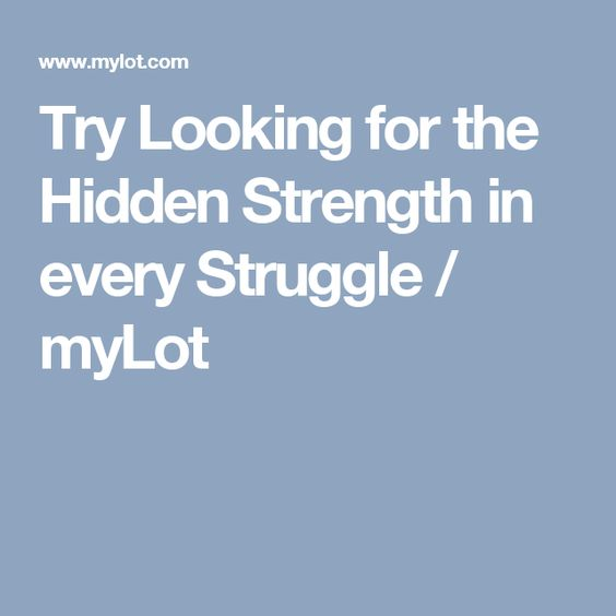 Try Looking for the Hidden Strength in every Struggle / myLot