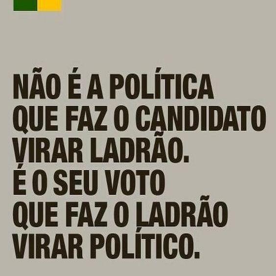 Não é a política que faz o candidato virar ladrão. É o seu voto que faz o ladrão virar político.: