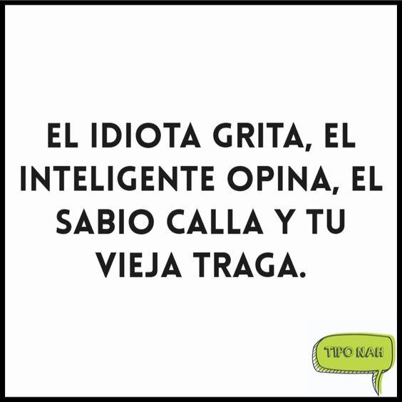 El idiota grita, el inteligente opina, el sabio calla y tu vieja traga.  #tiponah #nah