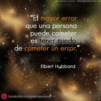 """""""El mayor error que una persona puede cometer es tener miedo de cometer un error."""" Elbert Hubbard #frase"""