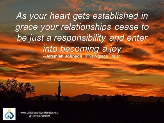 As your heart gets established in grace your relationships cease to be just a responsibility and enter into becoming a joy. - Jeremiah Johnson