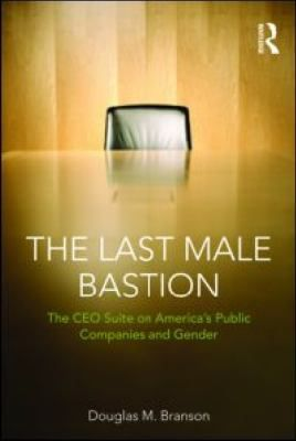 The Last Male Bastion : Gender and the CEO Suite in America's Public Companies by Douglas M. Branson. http://libcat.bentley.edu/record=b1289958~S0