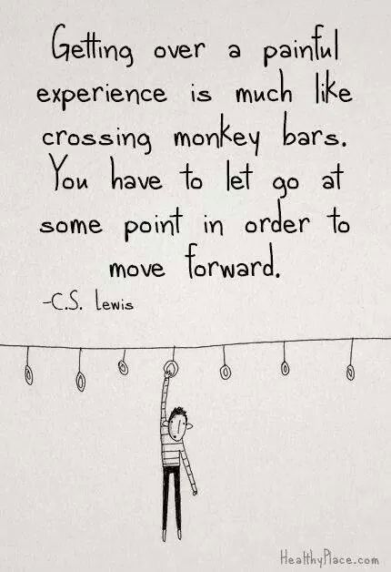 Getting over a painful experience is much like crossing monkey bars. You have to let go at some point in order to move forward. -C.S. Lewis.:
