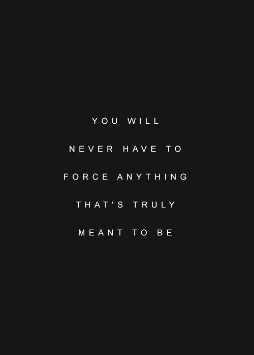 You will never have to force anything that's truly meant to be.: