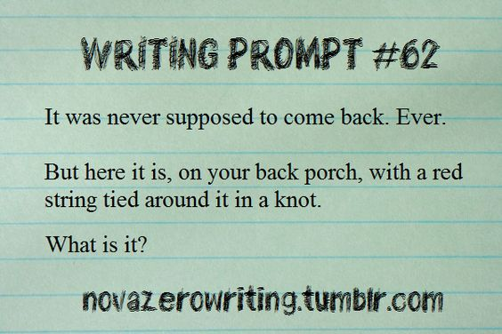 Writing Prompt #62 It was never supposed to come back. Ever. But here it is, on your back porch, with a red string tied around it in a know. What is is? novazerowriting.tumblr,com (Writing Prompt #845)