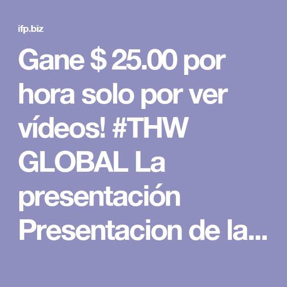 Gane $ 25.00 por hora solo por ver vídeos! #THW GLOBAL La presentación   Presentacion de la Empresa THWGlobal Espana:   http://ifp.biz/1/es/lyudam007