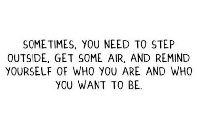 Sometimes, you need to setp outside, get some air, and remind yourself of who you are and who you want to be.