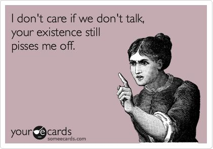 I don't care if we don't talk, your existence still pisses me off.