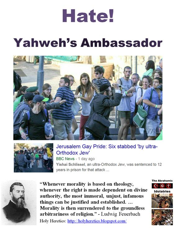 "30 July 2015 - Yahweh's Ambassador, Yishai Schlissel, an ultra-Orthodox Jew, was sentenced to 12 years in prison for attack during 2005 gay pride march. He was released from jail only 3 weeks ago. https://www.pinterest.com/pin/540924605221563243/ ""You do not need the Bible to justify love, but no better tool has been invented to justify hate."" Richard A. Weatherwax * Forget about the ""cruel & vindictive"", imaginary Yahweh, Jesus and Allah. the problem is the addicts of their…"