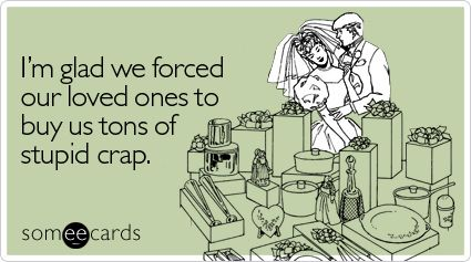 Funny Wedding Ecard I'm glad we forced our loved ones to buy us tons of stupid crap